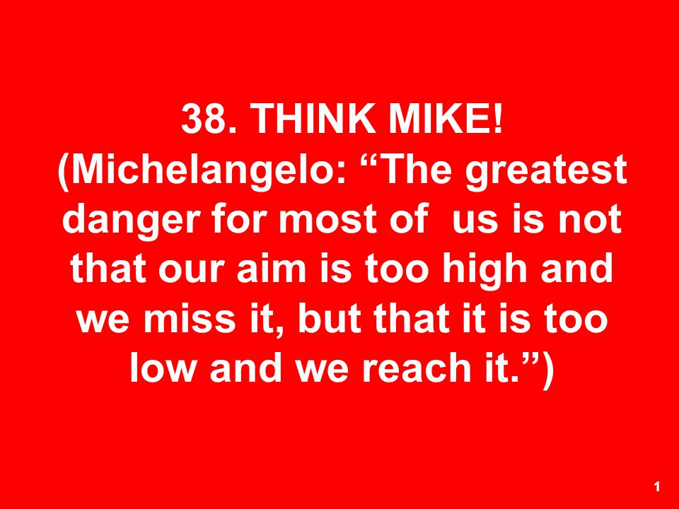 1 38. THINK MIKE! (Michelangelo: The greatest danger for most of us is not that our aim is too high and we miss it, but that it is too low and we reac