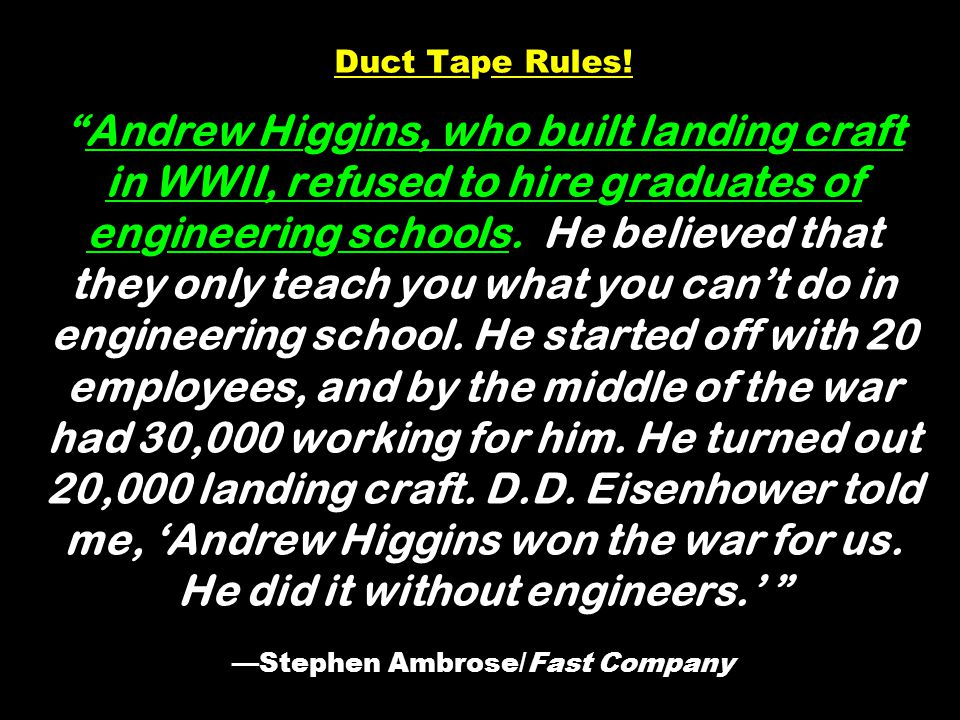 Duct Tape Rules!Andrew Higgins, who built landing craft in WWII, refused to hire graduates of engineering schools.