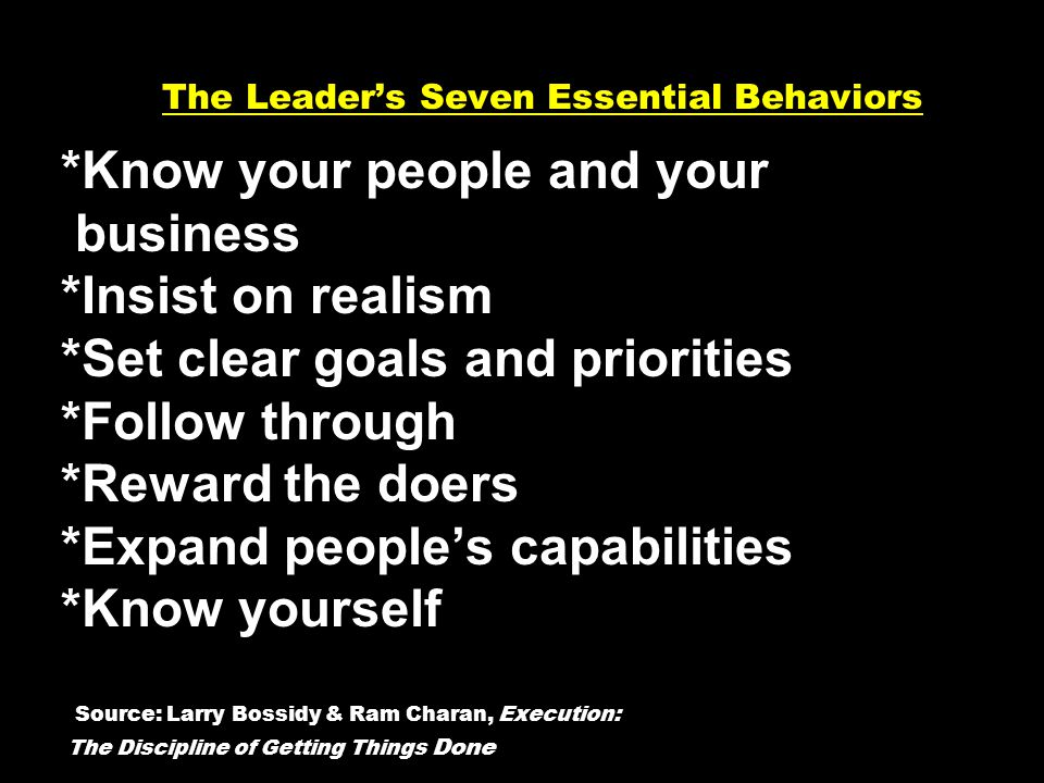 The Leaders Seven Essential Behaviors *Know your people and your business *Insist on realism *Set clear goals and priorities *Follow through *Reward the doers *Expand peoples capabilities *Know yourself Source: Larry Bossidy & Ram Charan, Execution: The Discipline of Getting Things Done