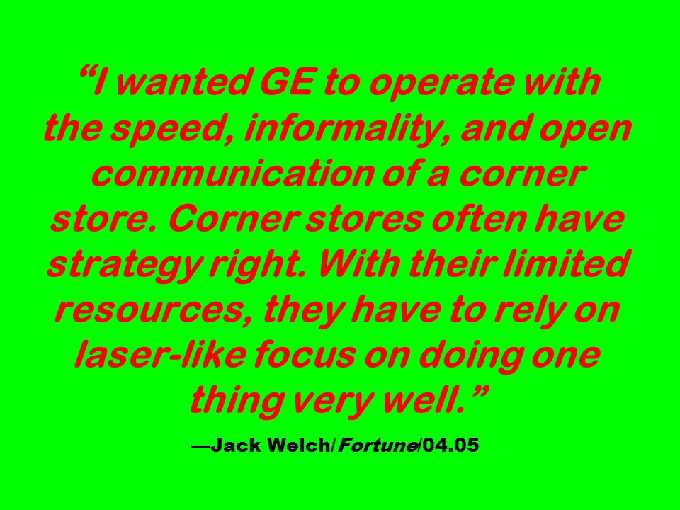I wanted GE to operate with the speed, informality, and open communication of a corner store.