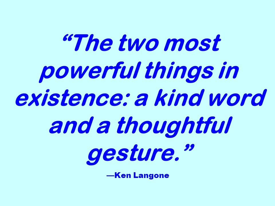 The two most powerful things in existence: a kind word and a thoughtful gesture. Ken Langone