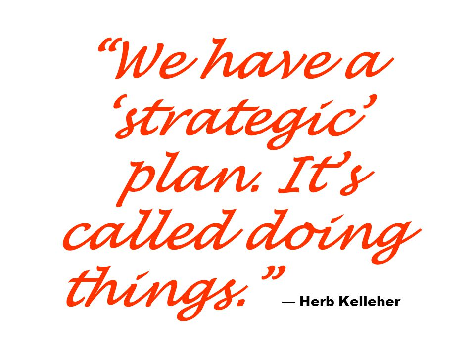 We have a strategic plan. Its called doing things. Herb Kelleher