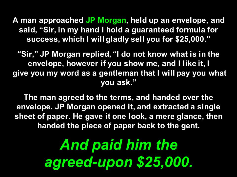 A man approached JP Morgan, held up an envelope, and said, Sir, in my hand I hold a guaranteed formula for success, which I will gladly sell you for $25,000.