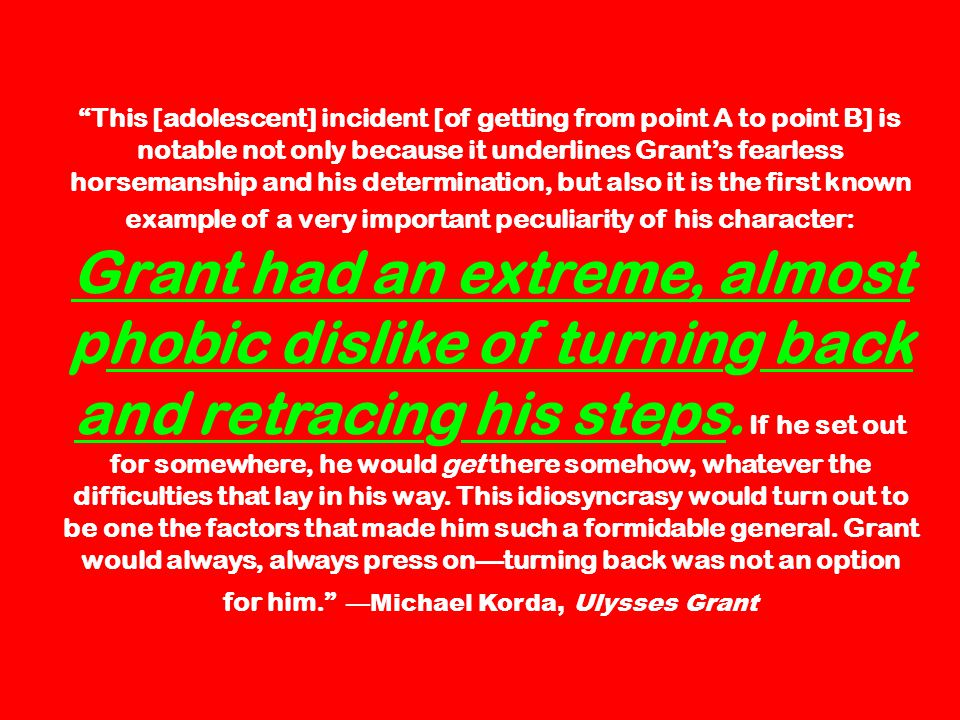 This [adolescent] incident [of getting from point A to point B] is notable not only because it underlines Grants fearless horsemanship and his determination, but also it is the first known example of a very important peculiarity of his character: Grant had an extreme, almost phobic dislike of turning back and retracing his steps.