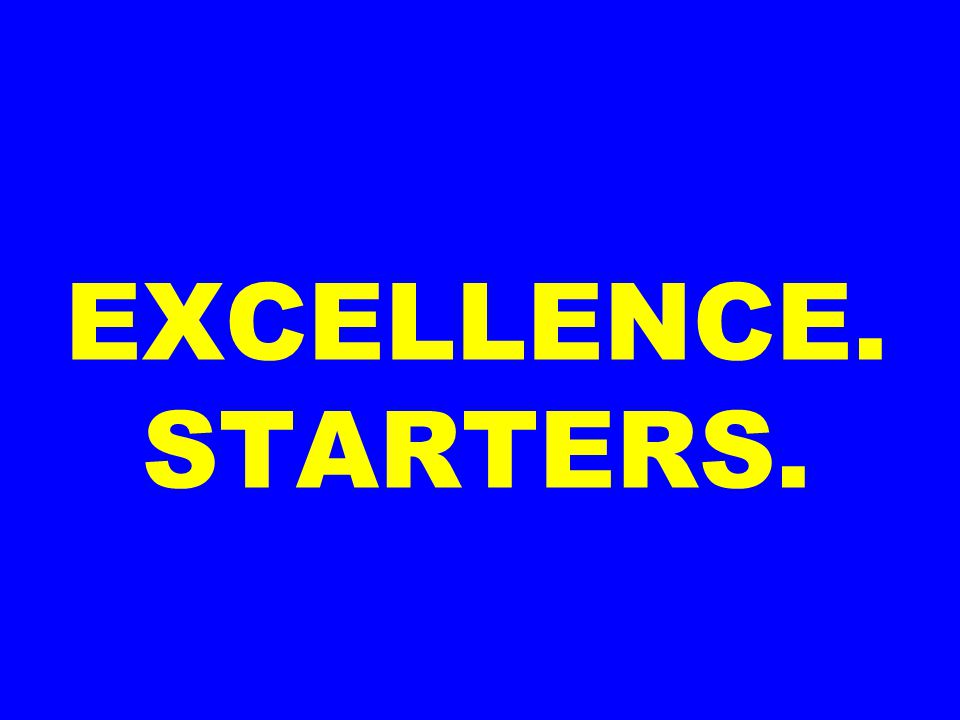 EXCELLENCE. STARTERS.