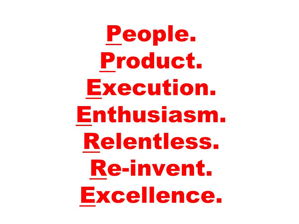 People. Product. Execution. Enthusiasm. Relentless. Re-invent. Excellence.