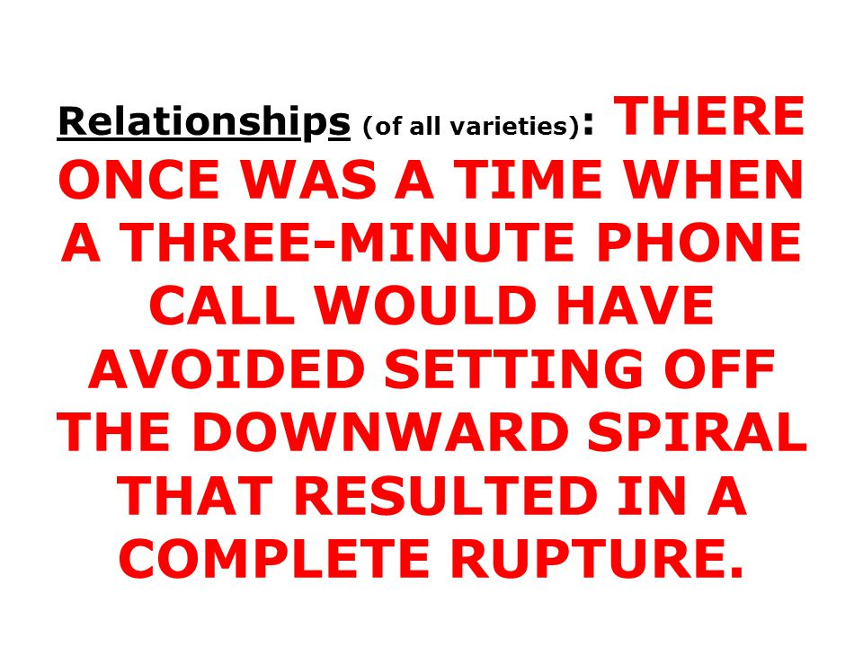 Relationships (of all varieties) : THERE ONCE WAS A TIME WHEN A THREE-MINUTE PHONE CALL WOULD HAVE AVOIDED SETTING OFF THE DOWNWARD SPIRAL THAT RESULTED IN A COMPLETE RUPTURE.
