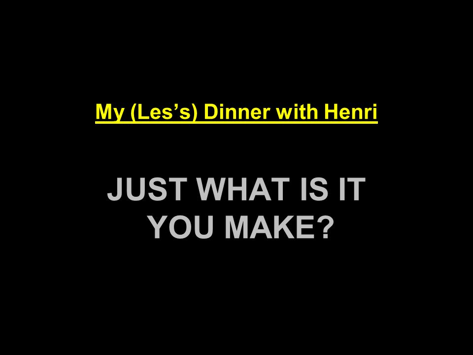 My (Less) Dinner with Henri JUST WHAT IS IT YOU MAKE