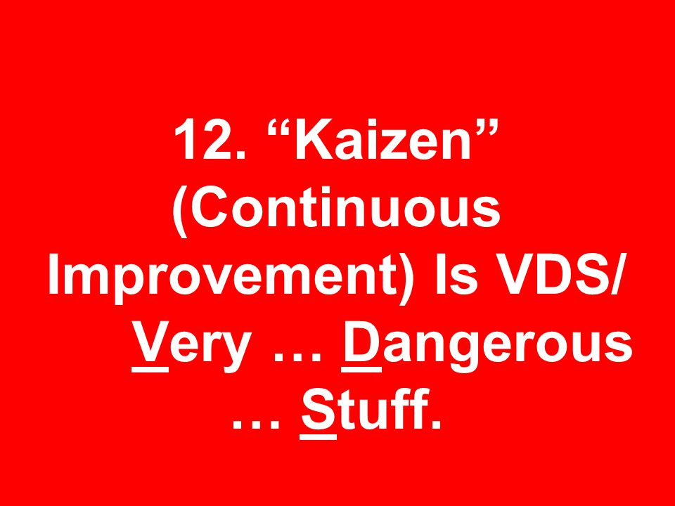 12. Kaizen (Continuous Improvement) Is VDS/ Very … Dangerous … Stuff.