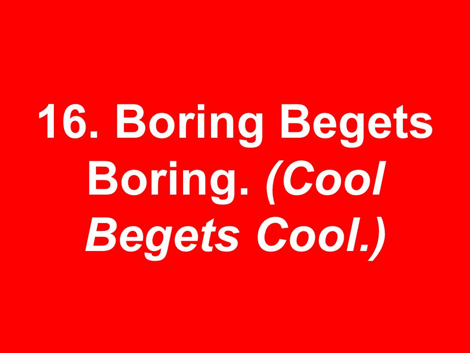 16. Boring Begets Boring. (Cool Begets Cool.)