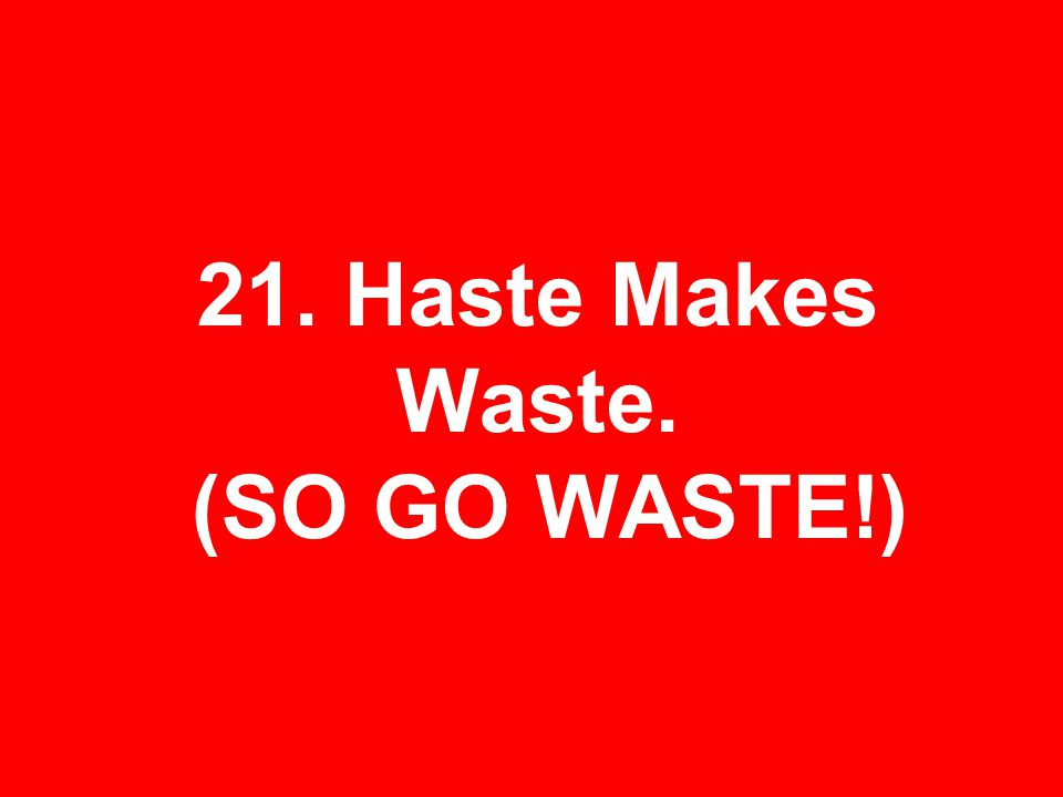 21. Haste Makes Waste. (SO GO WASTE!)