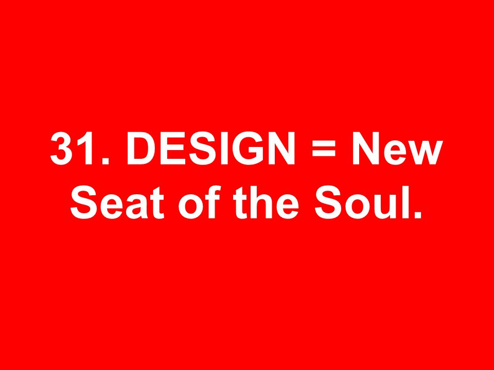 31. DESIGN = New Seat of the Soul.