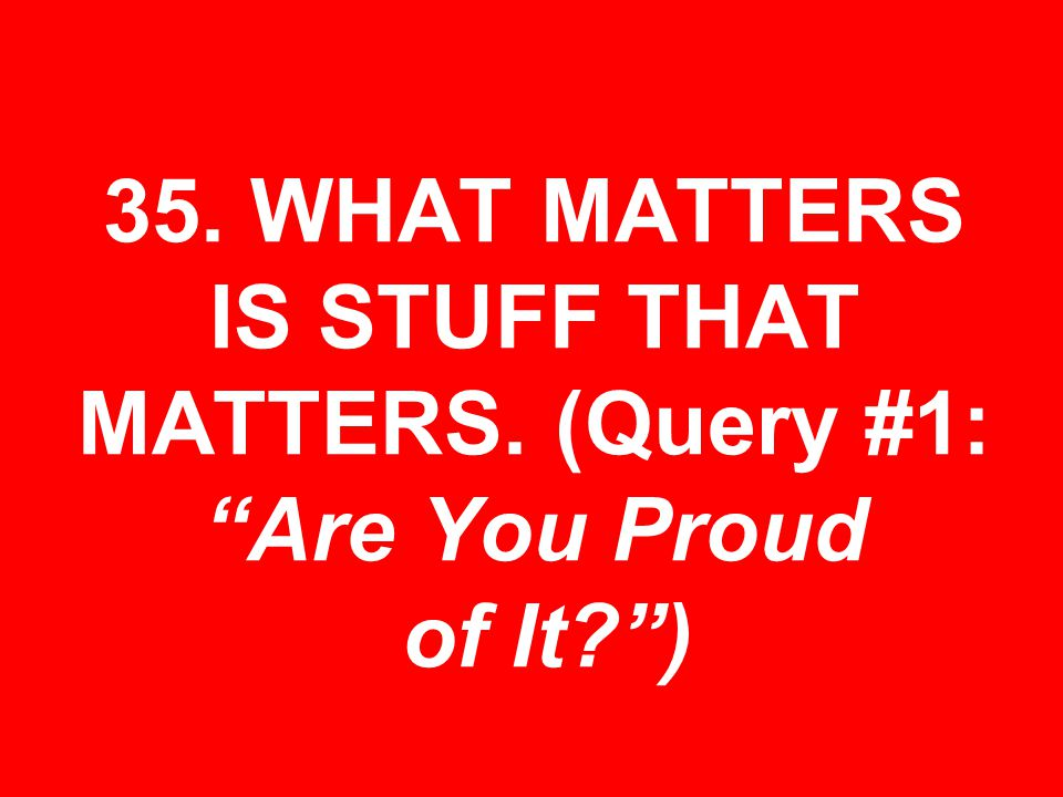 35. WHAT MATTERS IS STUFF THAT MATTERS. (Query #1: Are You Proud of It )