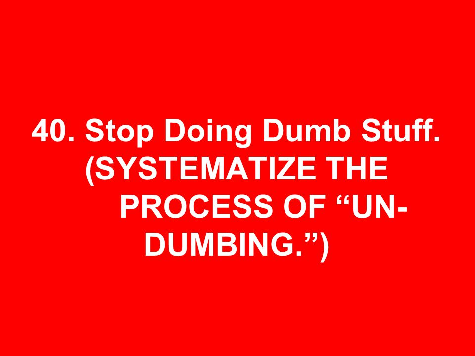 40. Stop Doing Dumb Stuff. (SYSTEMATIZE THE PROCESS OF UN- DUMBING.)