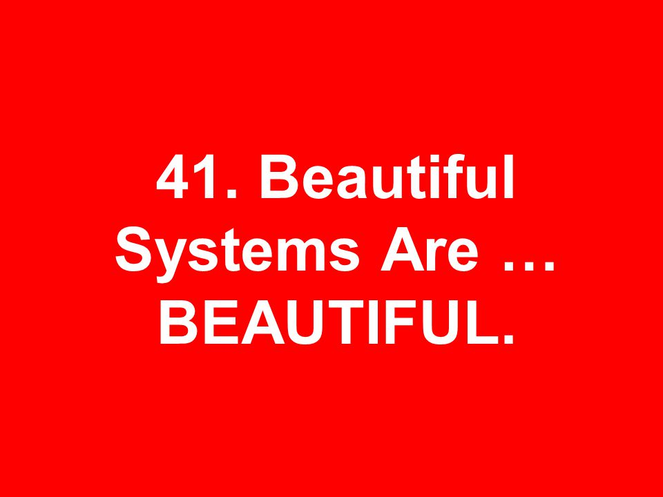 41. Beautiful Systems Are … BEAUTIFUL.