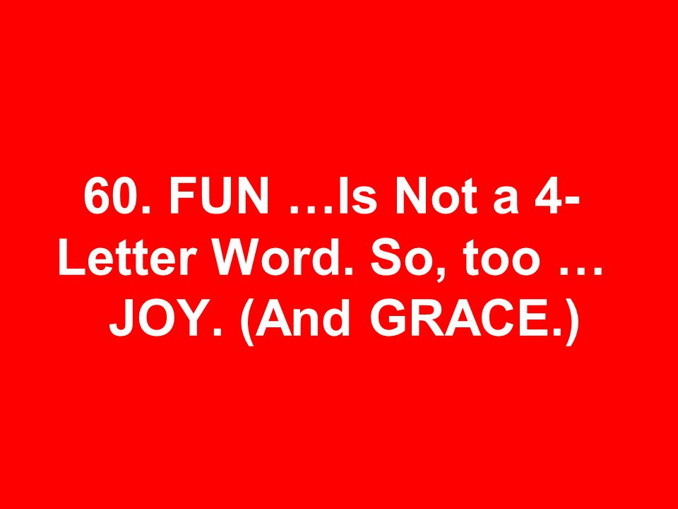 60. FUN …Is Not a 4- Letter Word. So, too … JOY. (And GRACE.)