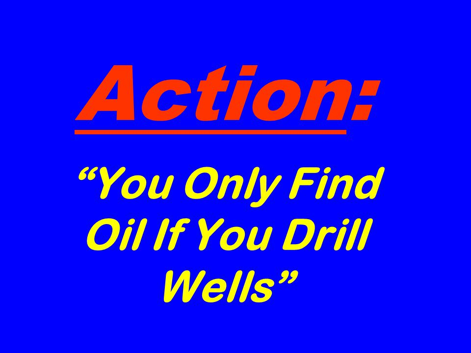 Action: You Only Find Oil If You Drill Wells