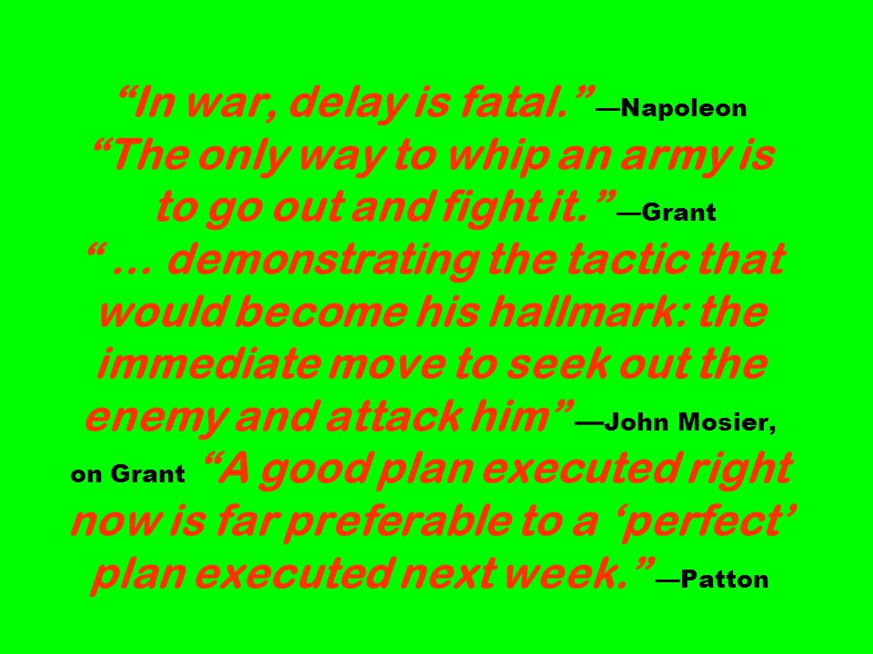 In war, delay is fatal. Napoleon The only way to whip an army is to go out and fight it.