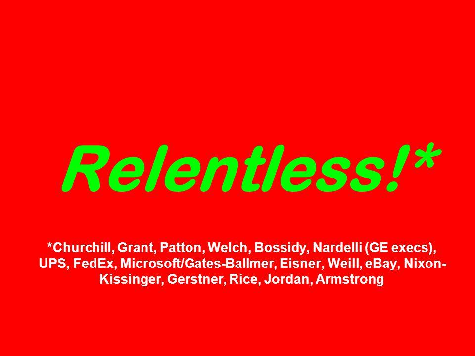 Relentless!* *Churchill, Grant, Patton, Welch, Bossidy, Nardelli (GE execs), UPS, FedEx, Microsoft/Gates-Ballmer, Eisner, Weill, eBay, Nixon- Kissinger, Gerstner, Rice, Jordan, Armstrong