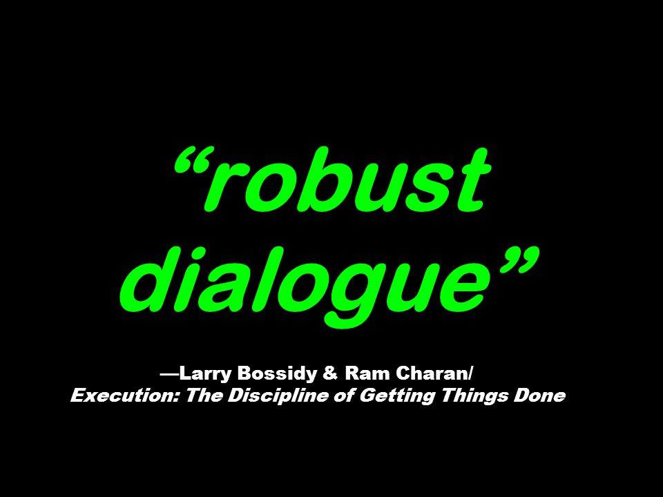 robust dialogue Larry Bossidy & Ram Charan/ Execution: The Discipline of Getting Things Done