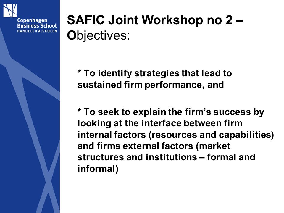 SAFIC Joint Workshop no 1 – Nairobi 21-23 February 2012 Theory/Analytical framework: Firm level theories: Resource-Based Perspectives Firm as our key analytical unit, represented by its managers and owners