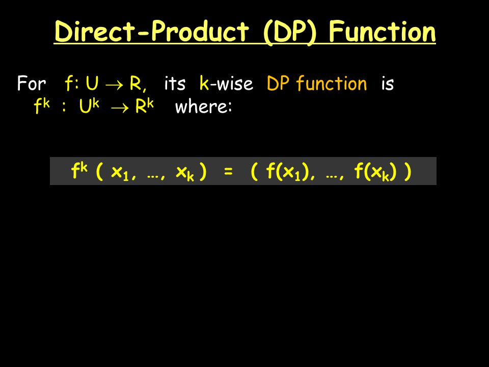 Direct-Product (DP) Function For f: U R, its k-wise DP function is f k : U k R k where: f k ( x 1, …, x k ) = ( f(x 1 ), …, f(x k ) )