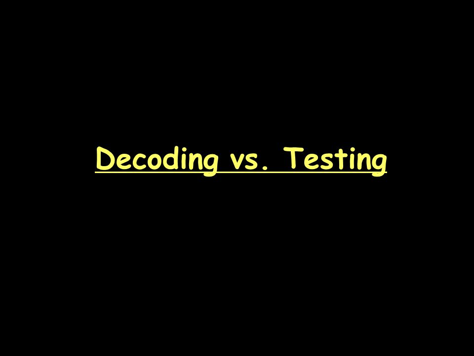 Decoding vs. Testing