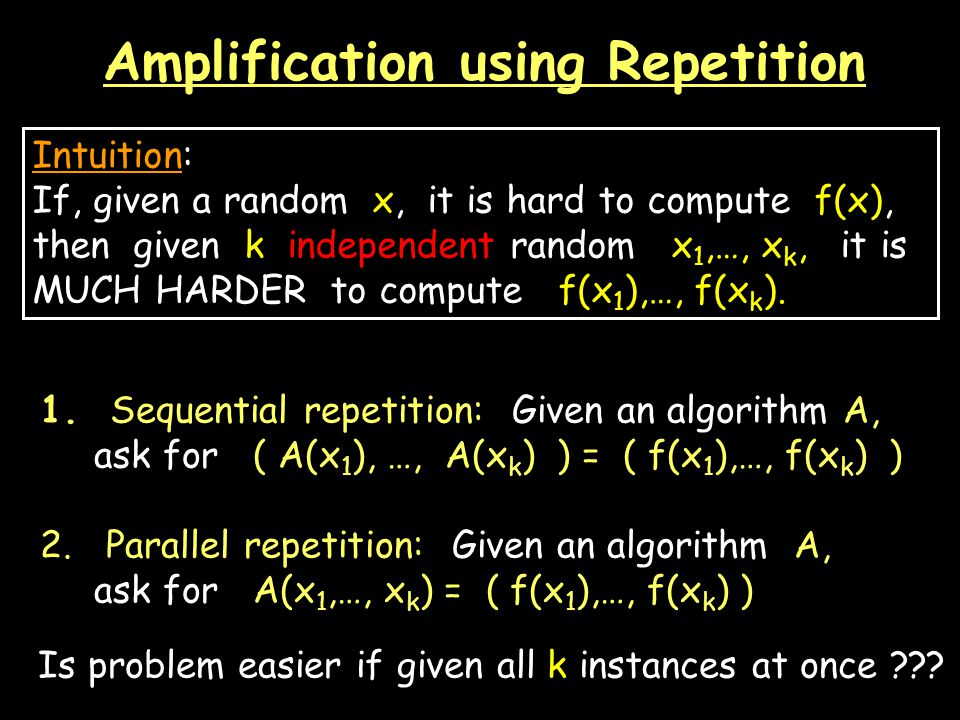 Amplification using Repetition Intuition: If, given a random x, it is hard to compute f(x), then given k independent random x 1,…, x k, it is MUCH HARDER to compute f(x 1 ),…, f(x k ).