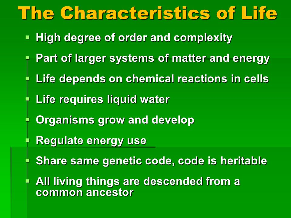 The Characteristics of Life High degree of order and complexity High degree of order and complexity Part of larger systems of matter and energy Part of larger systems of matter and energy Life depends on chemical reactions in cells Life depends on chemical reactions in cells Life requires liquid water Life requires liquid water Organisms grow and develop Organisms grow and develop Regulate energy use Regulate energy use Share same genetic code, code is heritable Share same genetic code, code is heritable All living things are descended from a common ancestor All living things are descended from a common ancestor