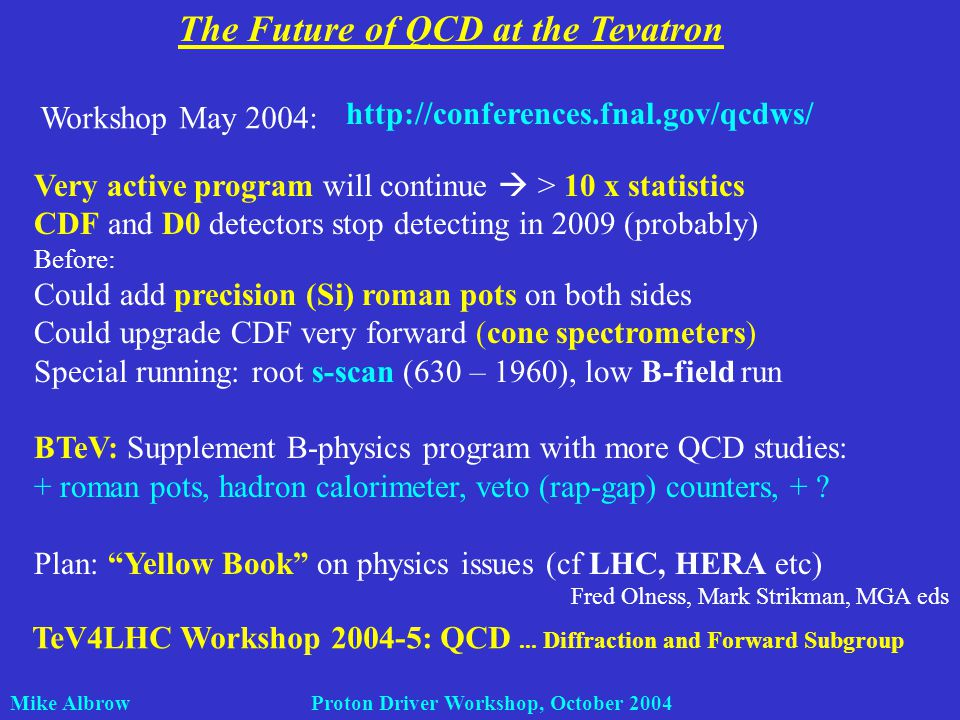 Mike Albrow Proton Driver Workshop, October 2004 The Future of QCD at the Tevatron Workshop May 2004: http://conferences.fnal.gov/qcdws/ Very active program will continue > 10 x statistics CDF and D0 detectors stop detecting in 2009 (probably) Before: Could add precision (Si) roman pots on both sides Could upgrade CDF very forward (cone spectrometers) Special running: root s-scan (630 – 1960), low B-field run BTeV: Supplement B-physics program with more QCD studies: + roman pots, hadron calorimeter, veto (rap-gap) counters, + .