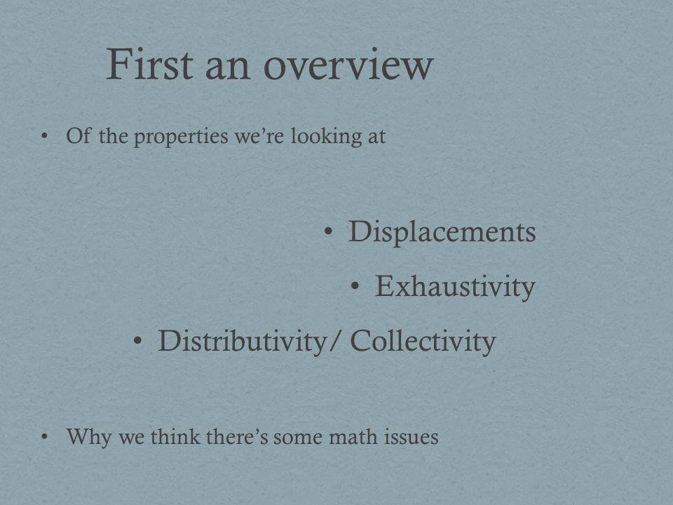First an overview Of the properties were looking at Displacements Exhaustivity Distributivity/ Collectivity Why we think theres some math issues