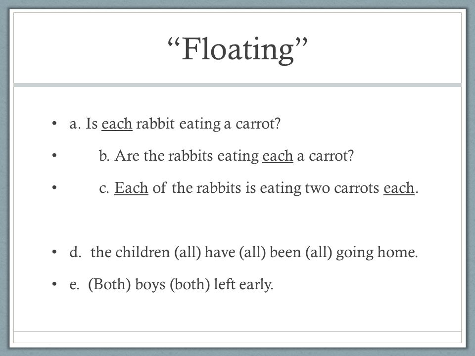 Floating a. Is each rabbit eating a carrot? b. Are the rabbits eating each a carrot? c. Each of the rabbits is eating two carrots each. d. the childre