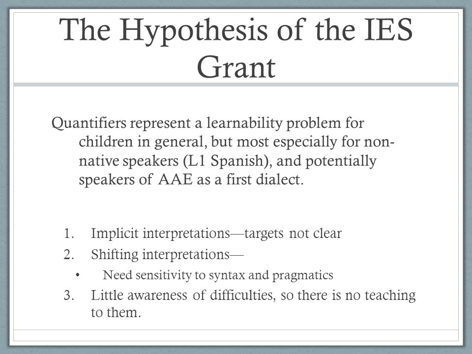 The Hypothesis of the IES Grant Quantifiers represent a learnability problem for children in general, but most especially for non- native speakers (L1