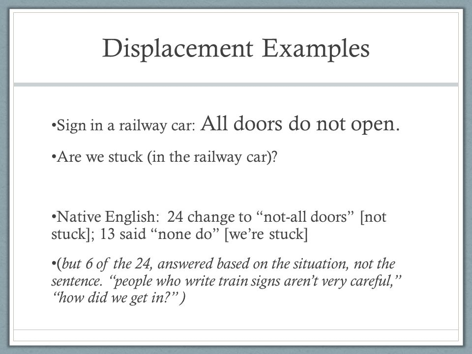 Displacement Examples Sign in a railway car: All doors do not open. Are we stuck (in the railway car)? Native English: 24 change to not-all doors [not