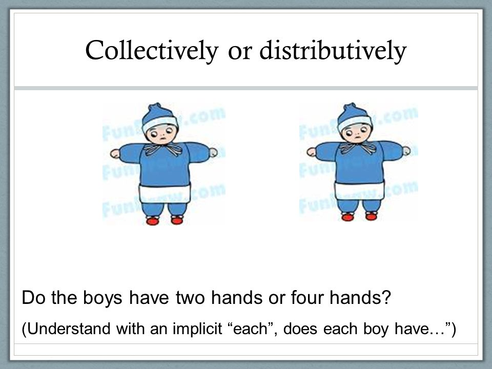 Collectively or distributively Do the boys have two hands or four hands? (Understand with an implicit each, does each boy have…)