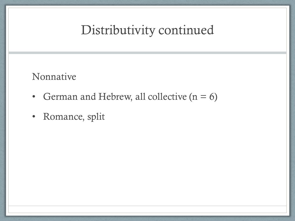 Distributivity continued Nonnative German and Hebrew, all collective (n = 6) Romance, split