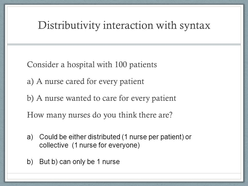 Distributivity interaction with syntax Consider a hospital with 100 patients a)A nurse cared for every patient b)A nurse wanted to care for every pati