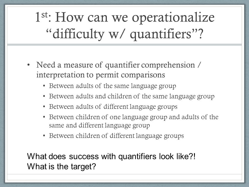 1 st : How can we operationalize difficulty w/ quantifiers? Need a measure of quantifier comprehension / interpretation to permit comparisons Between