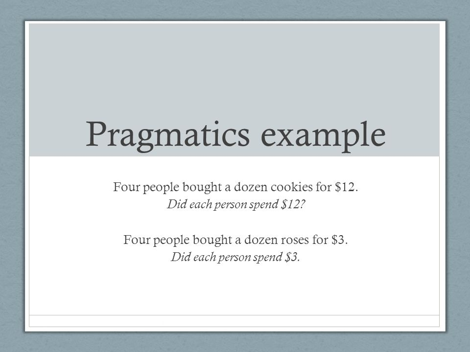 Pragmatics example Four people bought a dozen cookies for $12. Did each person spend $12? Four people bought a dozen roses for $3. Did each person spe