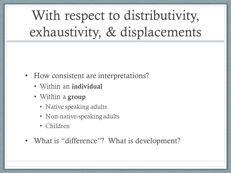 With respect to distributivity, exhaustivity, & displacements How consistent are interpretations? Within an individual Within a group Native speaking