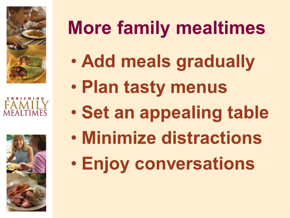 More family mealtimes Add meals gradually Plan tasty menus Set an appealing table Minimize distractions Enjoy conversations