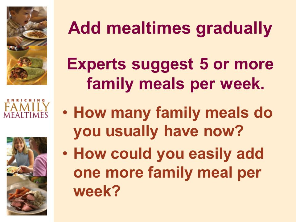 Add mealtimes gradually Experts suggest 5 or more family meals per week.
