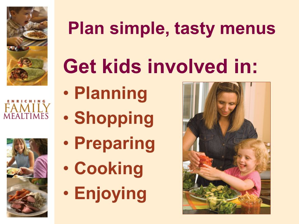 Plan simple, tasty menus Get kids involved in: Planning Shopping Preparing Cooking Enjoying