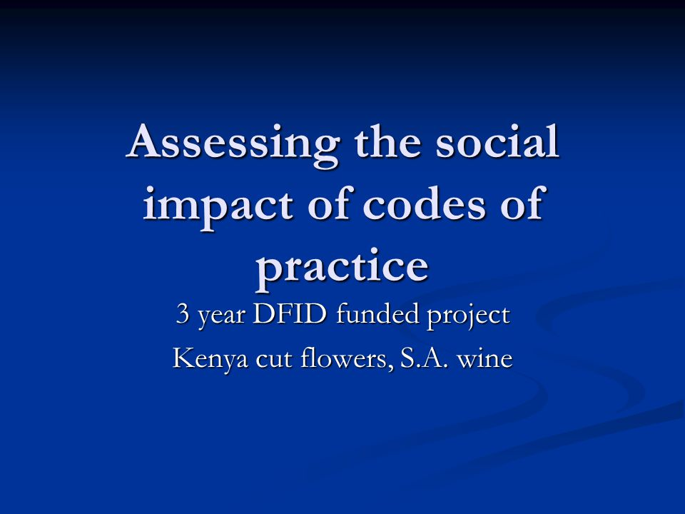 Assessing the social impact of codes of practice 3 year DFID funded project Kenya cut flowers, S.A. wine