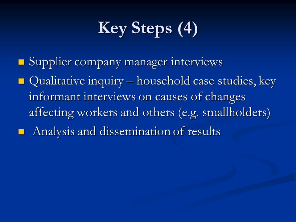 Key Steps (4) Supplier company manager interviews Supplier company manager interviews Qualitative inquiry – household case studies, key informant interviews on causes of changes affecting workers and others (e.g.