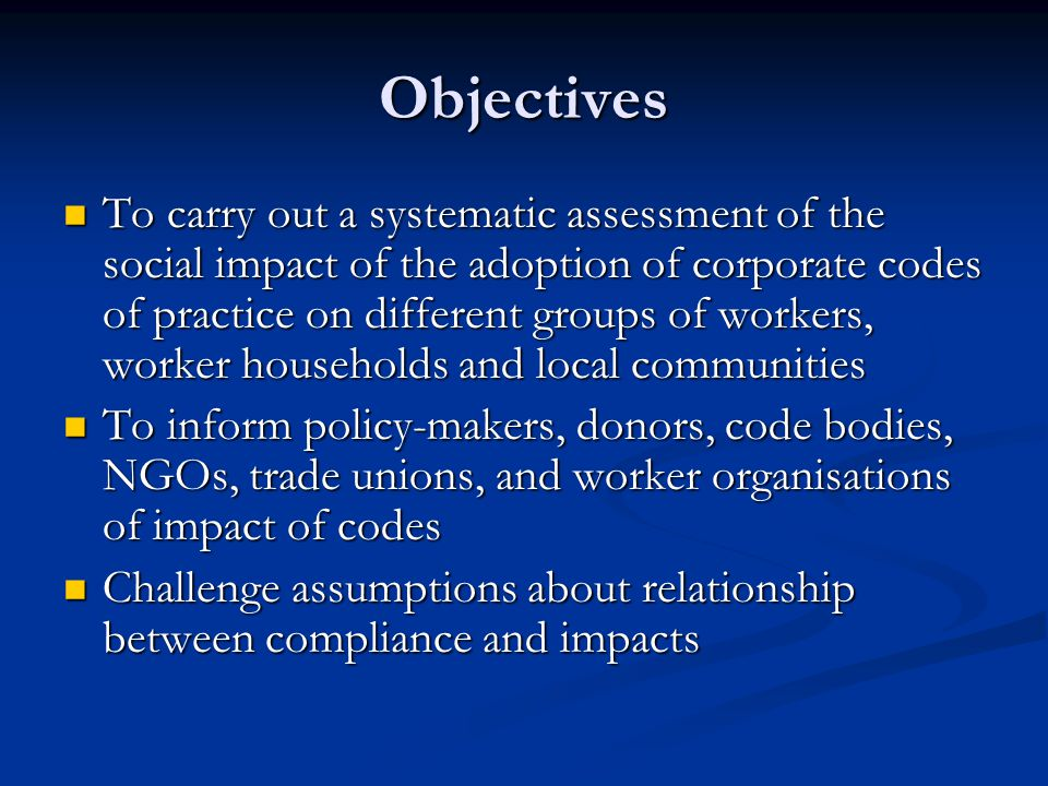 Objectives To carry out a systematic assessment of the social impact of the adoption of corporate codes of practice on different groups of workers, worker households and local communities To carry out a systematic assessment of the social impact of the adoption of corporate codes of practice on different groups of workers, worker households and local communities To inform policy-makers, donors, code bodies, NGOs, trade unions, and worker organisations of impact of codes To inform policy-makers, donors, code bodies, NGOs, trade unions, and worker organisations of impact of codes Challenge assumptions about relationship between compliance and impacts Challenge assumptions about relationship between compliance and impacts