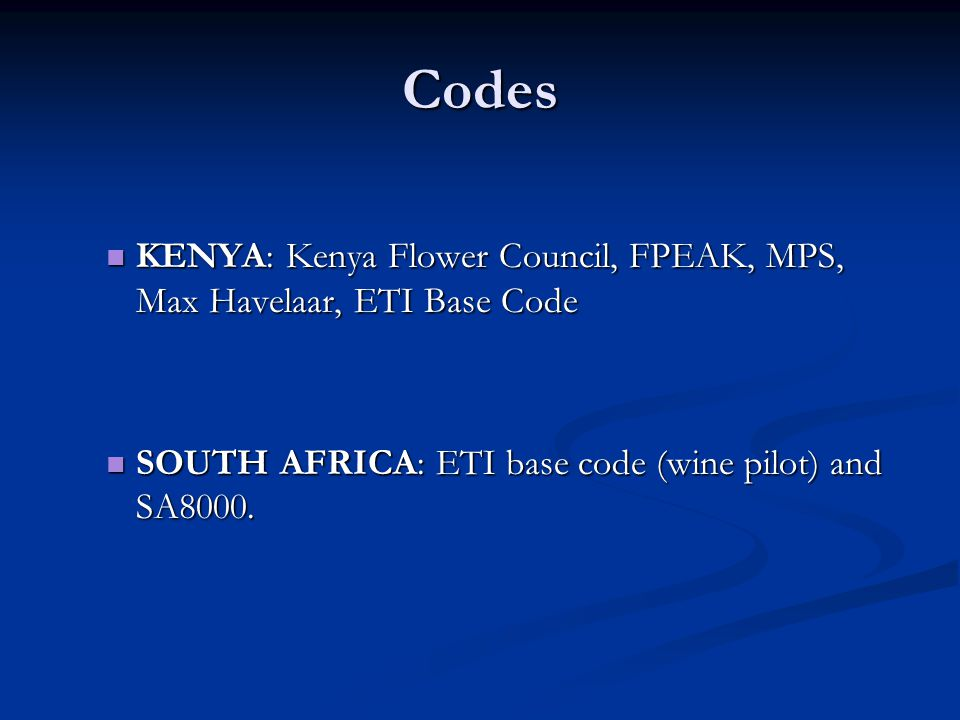 Codes KENYA: Kenya Flower Council, FPEAK, MPS, Max Havelaar, ETI Base Code KENYA: Kenya Flower Council, FPEAK, MPS, Max Havelaar, ETI Base Code SOUTH AFRICA: ETI base code (wine pilot) and SA8000.