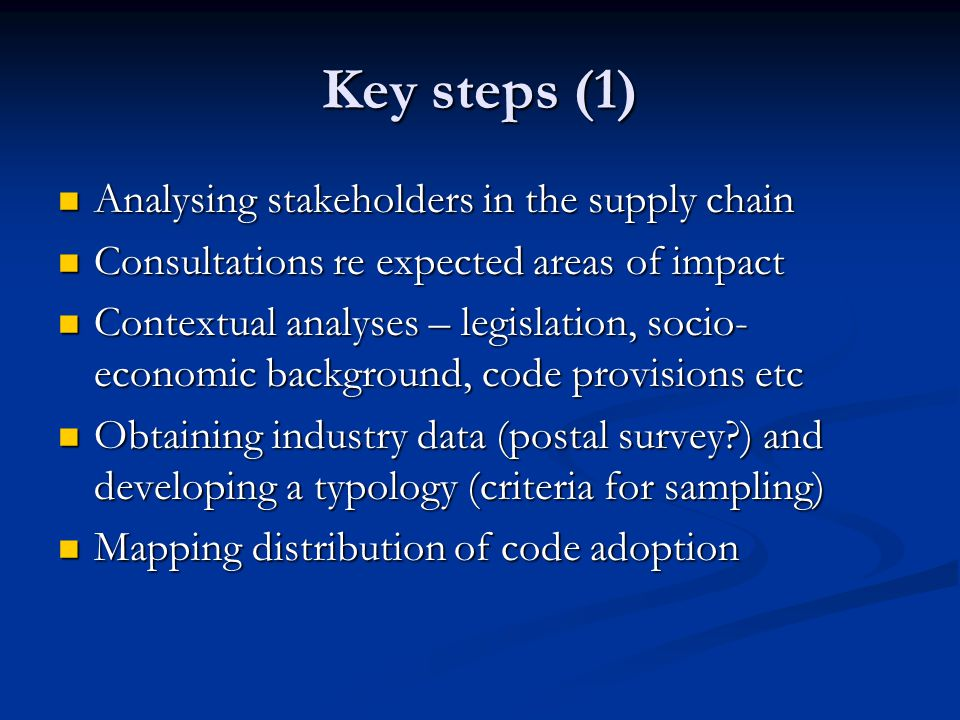 Key steps (1) Analysing stakeholders in the supply chain Analysing stakeholders in the supply chain Consultations re expected areas of impact Consultations re expected areas of impact Contextual analyses – legislation, socio- economic background, code provisions etc Contextual analyses – legislation, socio- economic background, code provisions etc Obtaining industry data (postal survey ) and developing a typology (criteria for sampling) Obtaining industry data (postal survey ) and developing a typology (criteria for sampling) Mapping distribution of code adoption Mapping distribution of code adoption