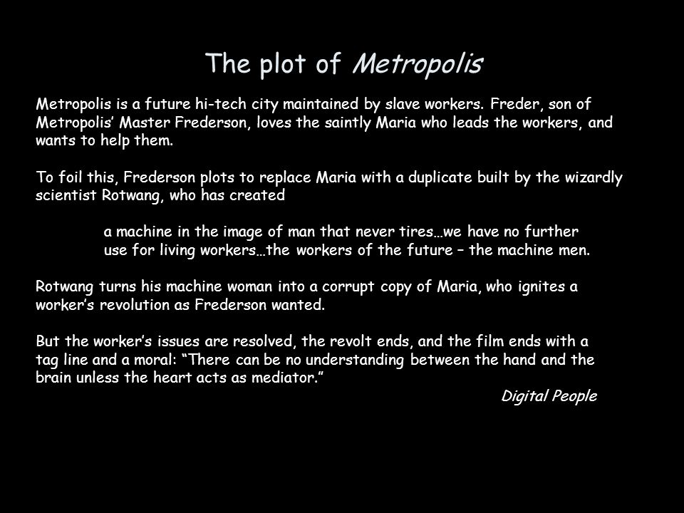 The plot of Metropolis Metropolis is a future hi-tech city maintained by slave workers.