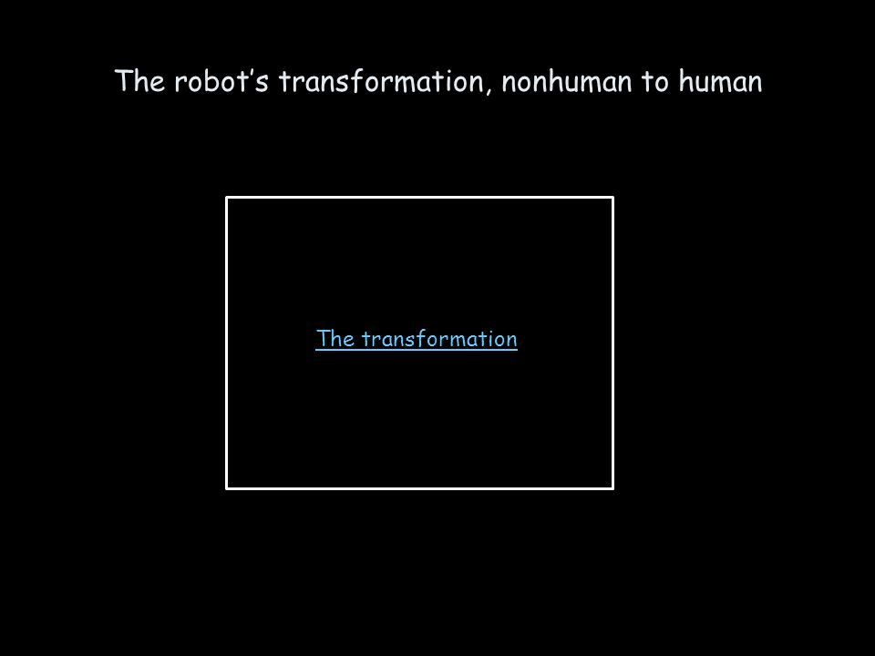 The robots transformation, nonhuman to human The transformation